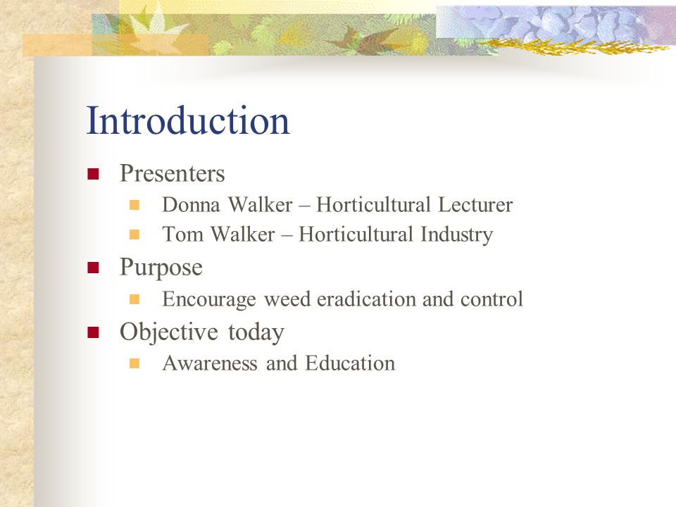 Introduction Presenters Donna Walker – Horticultural Lecturer Tom Walker – Horticultural Industry Purpose Encourage weed eradication and control Objective today Awareness and Education