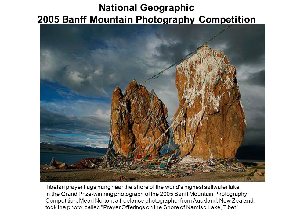 National Geographic 2005 Banff Mountain Photography Competition Tibetan prayer flags hang near the shore of the world s highest saltwater lake in the Grand Prize-winning photograph of the 2005 Banff Mountain Photography Competition.