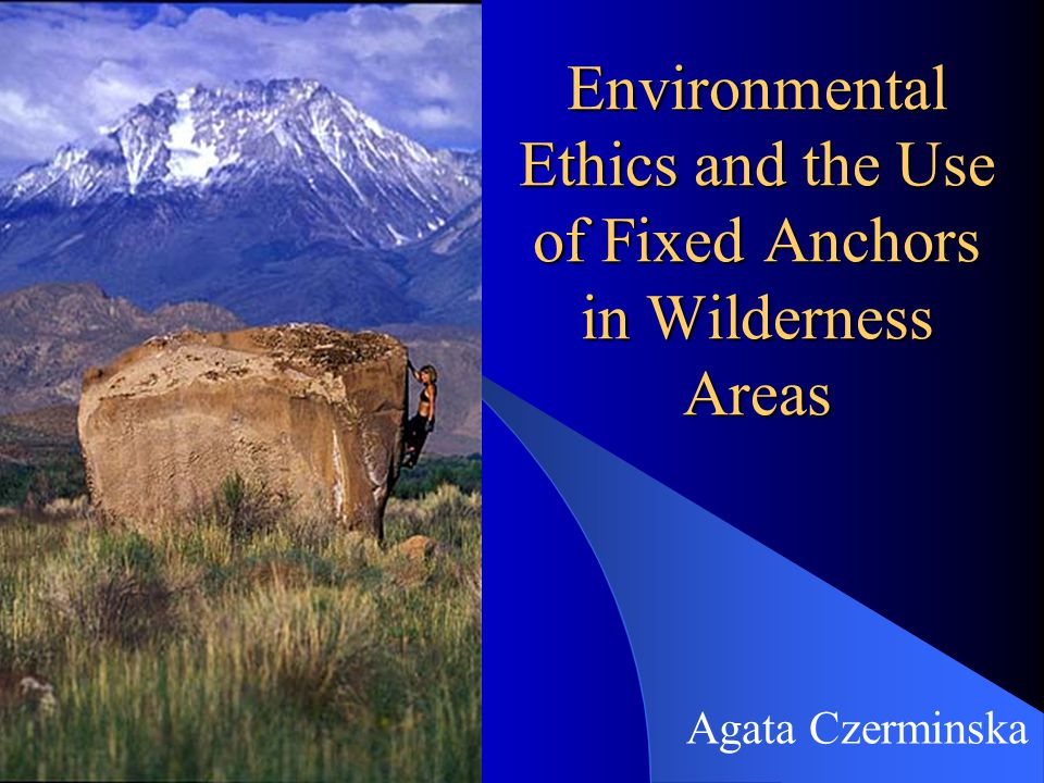 Environmental Ethics and the Use of Fixed Anchors in Wilderness Areas Agata Czerminska
