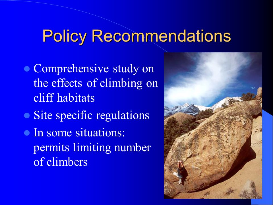 Policy Recommendations Comprehensive study on the effects of climbing on cliff habitats Site specific regulations In some situations: permits limiting number of climbers