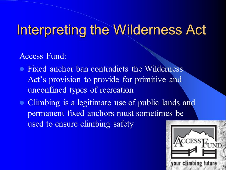 Interpreting the Wilderness Act Access Fund: Fixed anchor ban contradicts the Wilderness Act's provision to provide for primitive and unconfined types of recreation Climbing is a legitimate use of public lands and permanent fixed anchors must sometimes be used to ensure climbing safety