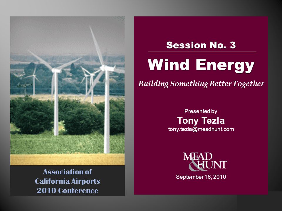 Association of California Airports 2010 Conference Session No. 3 Wind Energy Building Something Better Together Presented by Tony Tezla tony.tezla@mea