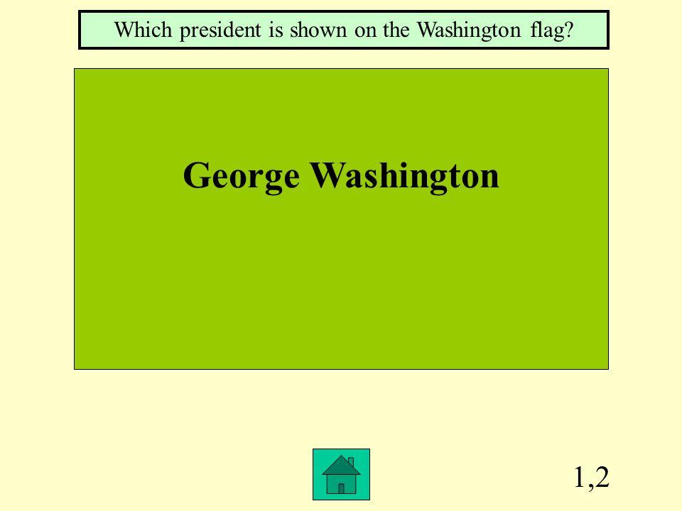 1,2 George Washington Which president is shown on the Washington flag?