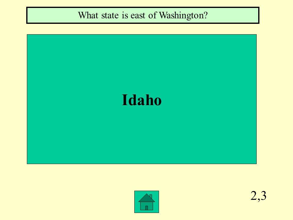 2,3 Idaho What state is east of Washington?