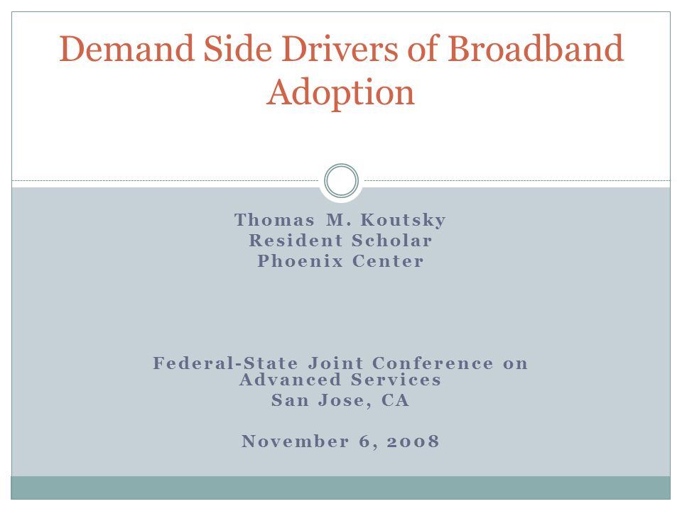 Thomas M. Koutsky Resident Scholar Phoenix Center Federal-State Joint Conference on Advanced Services San Jose, CA November 6, 2008 Demand Side Driver