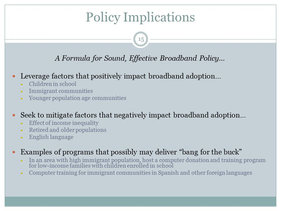 Policy Implications A Formula for Sound, Effective Broadband Policy… Leverage factors that positively impact broadband adoption… Children in school Immigrant communities Younger population age communities Seek to mitigate factors that negatively impact broadband adoption… Effect of income inequality Retired and older populations English language Examples of programs that possibly may deliver bang for the buck In an area with high immigrant population, host a computer donation and training program for low-income families with children enrolled in school Computer training for immigrant communities in Spanish and other foreign languages 15
