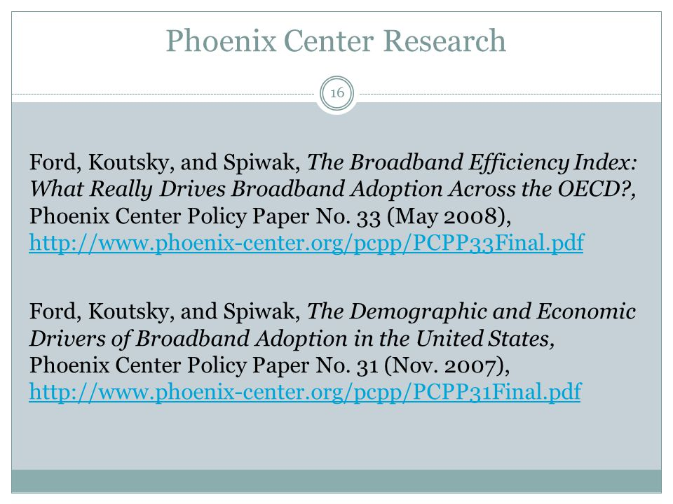 Phoenix Center Research Ford, Koutsky, and Spiwak, The Broadband Efficiency Index: What Really Drives Broadband Adoption Across the OECD , Phoenix Center Policy Paper No.