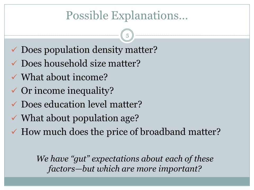 Possible Explanations… Does population density matter? Does household size matter? What about income? Or income inequality? Does education level matte