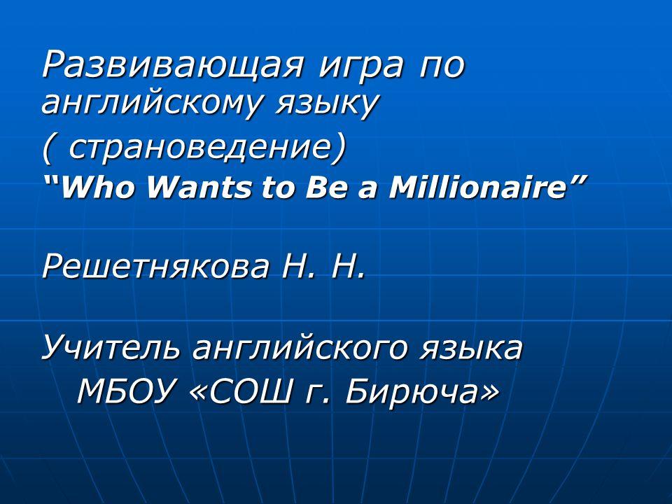 """Развивающая игра по английскому языку ( страноведение) """"Who Wants to Be a Millionaire"""" Решетнякова Н. Н. Решетнякова Н. Н. Учитель английского языка У"""