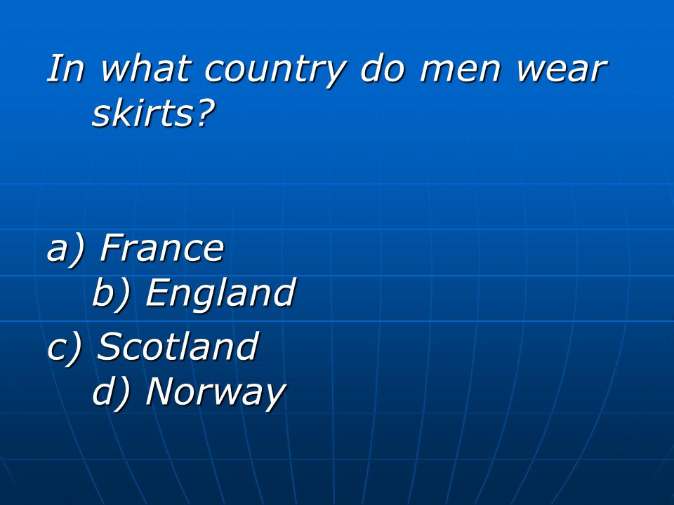 In what country do men wear skirts? a) France b) England c) Scotland d) Norway