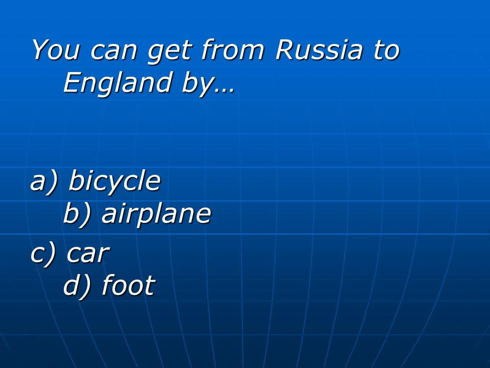 You can get from Russia to England by… a) bicycle b) airplane c) car d) foot