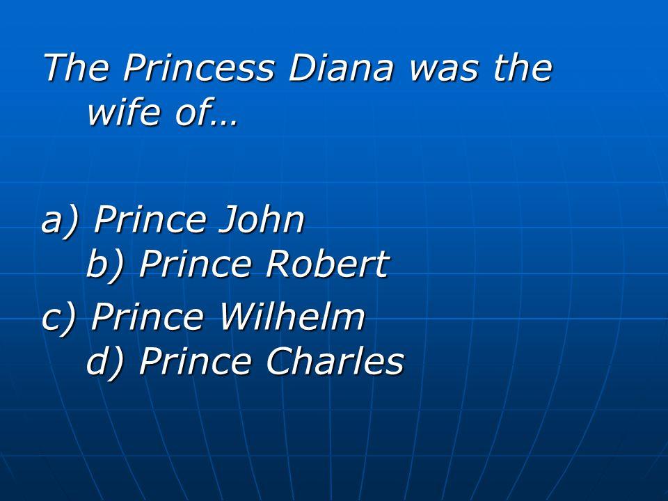 The Princess Diana was the wife of… a) Prince John b) Prince Robert c) Prince Wilhelm d) Prince Charles