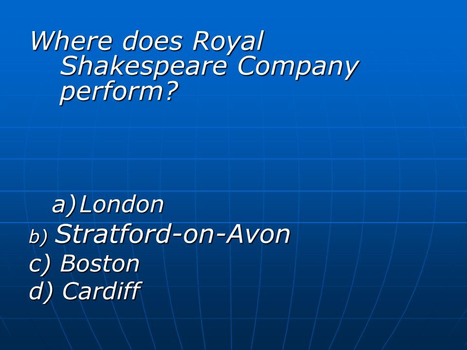 Where does Royal Shakespeare Company perform a)London b) Stratford-on-Avon c) Boston d) Cardiff