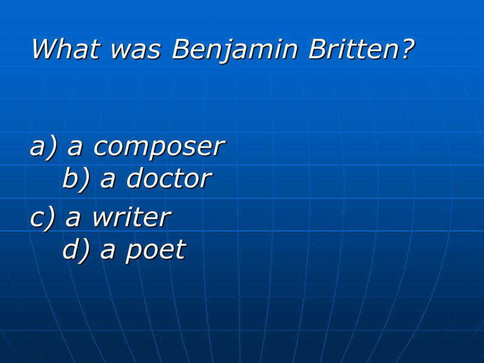 What was Benjamin Britten a) a composer b) a doctor c) a writer d) a poet