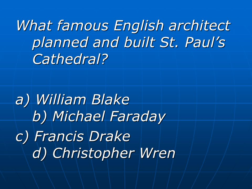 What famous English architect planned and built St. Paul's Cathedral? a) William Blake b) Michael Faraday c) Francis Drake d) Christopher Wren