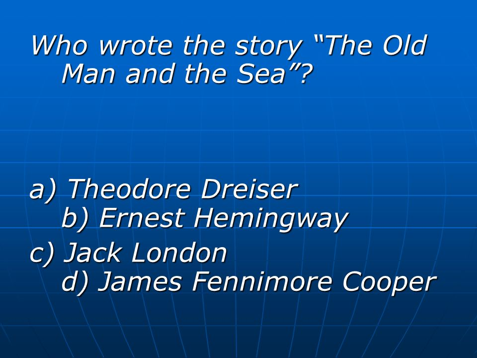 """Who wrote the story """"The Old Man and the Sea""""? a) Theodore Dreiser b) Ernest Hemingway c) Jack London d) James Fennimore Cooper"""