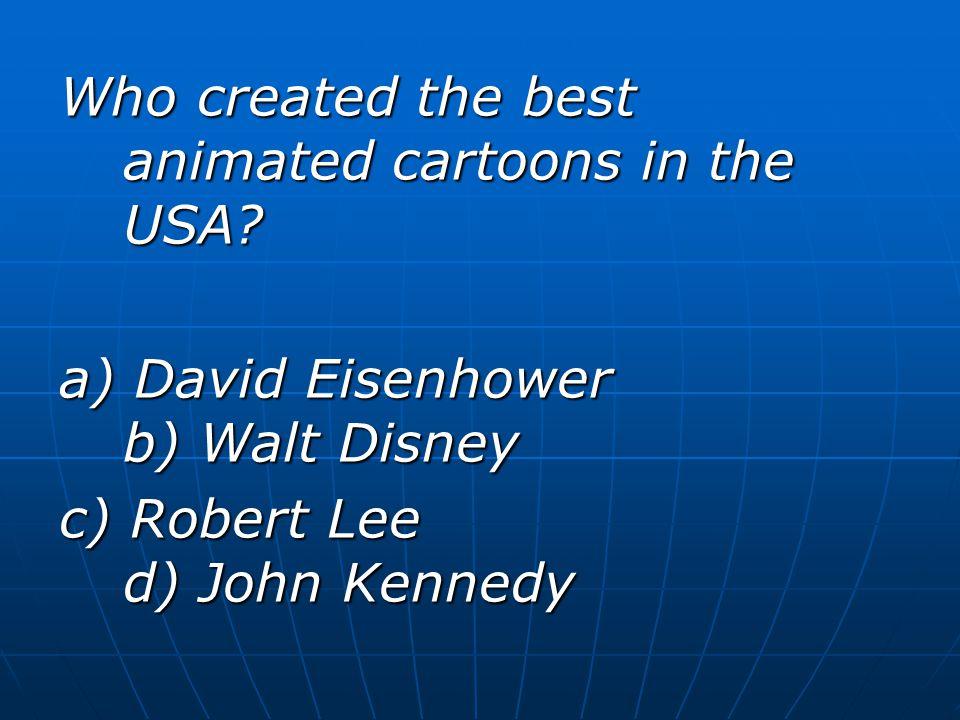 Who created the best animated cartoons in the USA? a) David Eisenhower b) Walt Disney c) Robert Lee d) John Kennedy