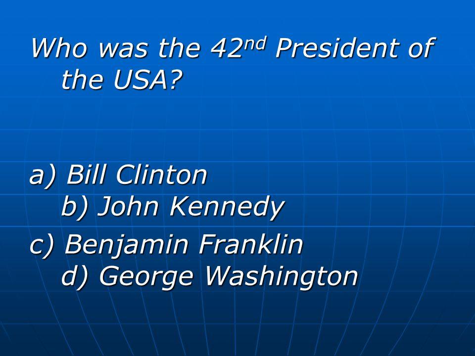 Who was the 42 nd President of the USA? a) Bill Clinton b) John Kennedy c) Benjamin Franklin d) George Washington