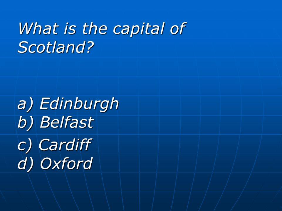 What is the capital of Scotland? a) Edinburgh b) Belfast c) Cardiff d) Oxford