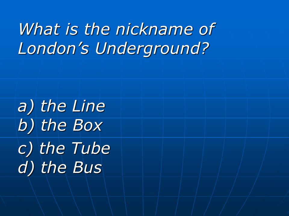 What is the nickname of London's Underground a) the Line b) the Box c) the Tube d) the Bus