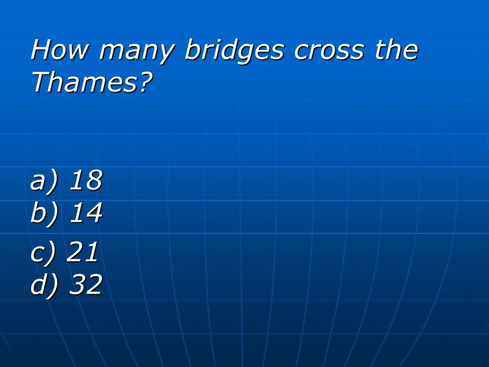 How many bridges cross the Thames? a) 18 b) 14 c) 21 d) 32