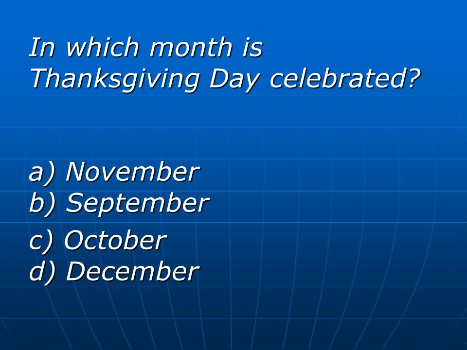 In which month is Thanksgiving Day celebrated? a) November b) September c) October d) December
