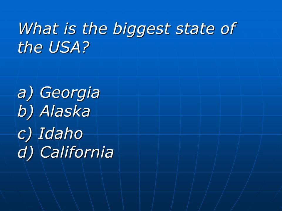 What is the biggest state of the USA? a) Georgia b) Alaska c) Idaho d) California