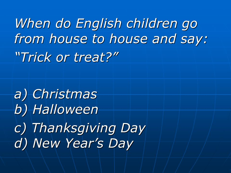 When do English children go from house to house and say: Trick or treat a) Christmas b) Halloween c) Thanksgiving Day d) New Year's Day