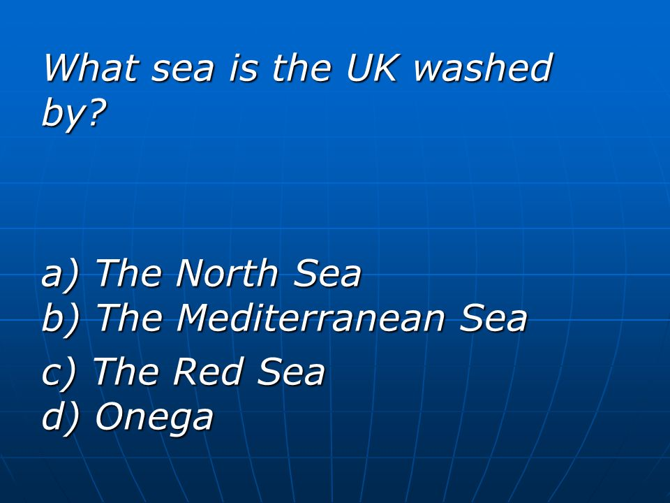 What sea is the UK washed by? a) The North Sea b) The Mediterranean Sea c) The Red Sea d) Onega