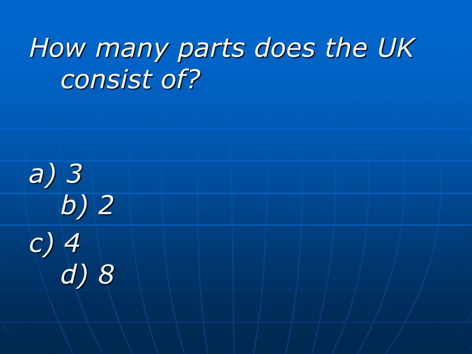 How many parts does the UK consist of? a) 3 b) 2 c) 4 d) 8