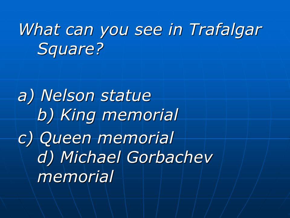 What can you see in Trafalgar Square? a) Nelson statue b) King memorial c) Queen memorial d) Michael Gorbachev memorial