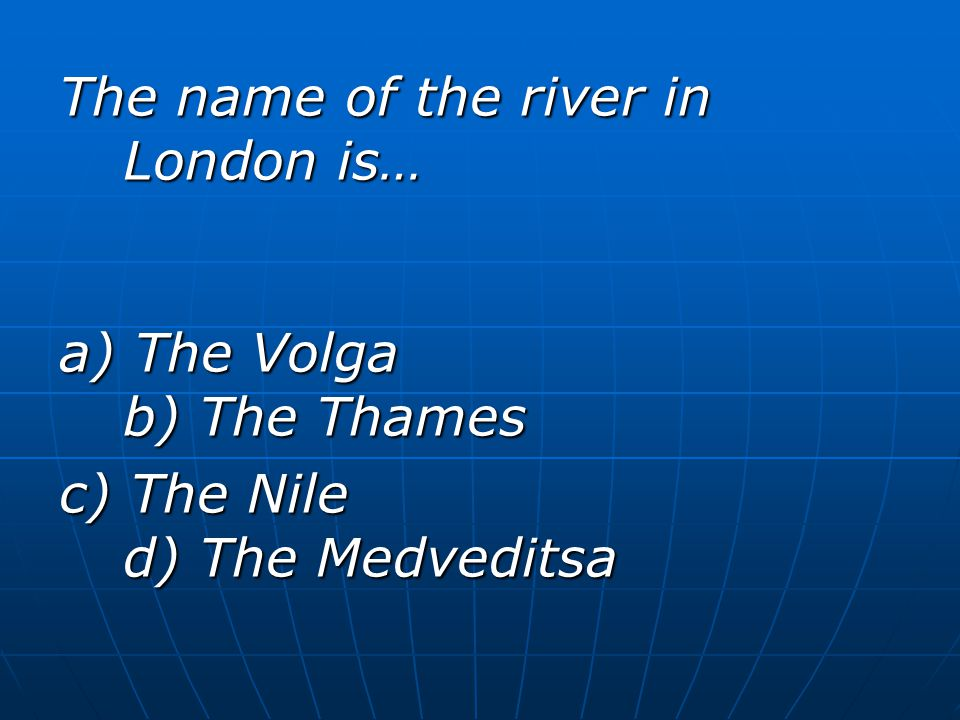 The name of the river in London is… a) The Volga b) The Thames c) The Nile d) The Medveditsa