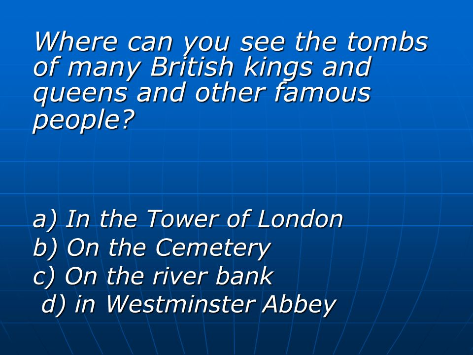 Where can you see the tombs of many British kings and queens and other famous people? a) In the Tower of London b) On the Cemetery c) On the river ban