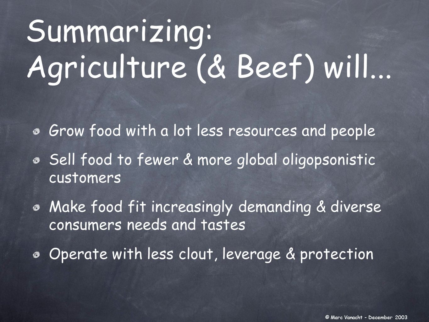 Grow food with a lot less resources and people Sell food to fewer & more global oligopsonistic customers Make food fit increasingly demanding & diverse consumers needs and tastes Operate with less clout, leverage & protection Summarizing: Agriculture (& Beef) will...