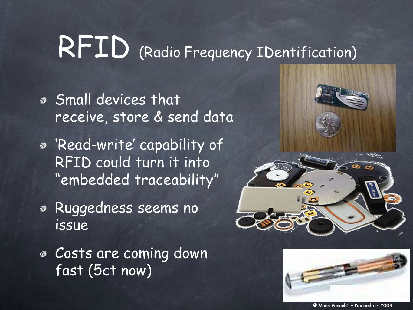 Small devices that receive, store & send data 'Read-write' capability of RFID could turn it into embedded traceability Ruggedness seems no issue Costs are coming down fast (5ct now) RFID (Radio Frequency IDentification) © Marc Vanacht - December 2003