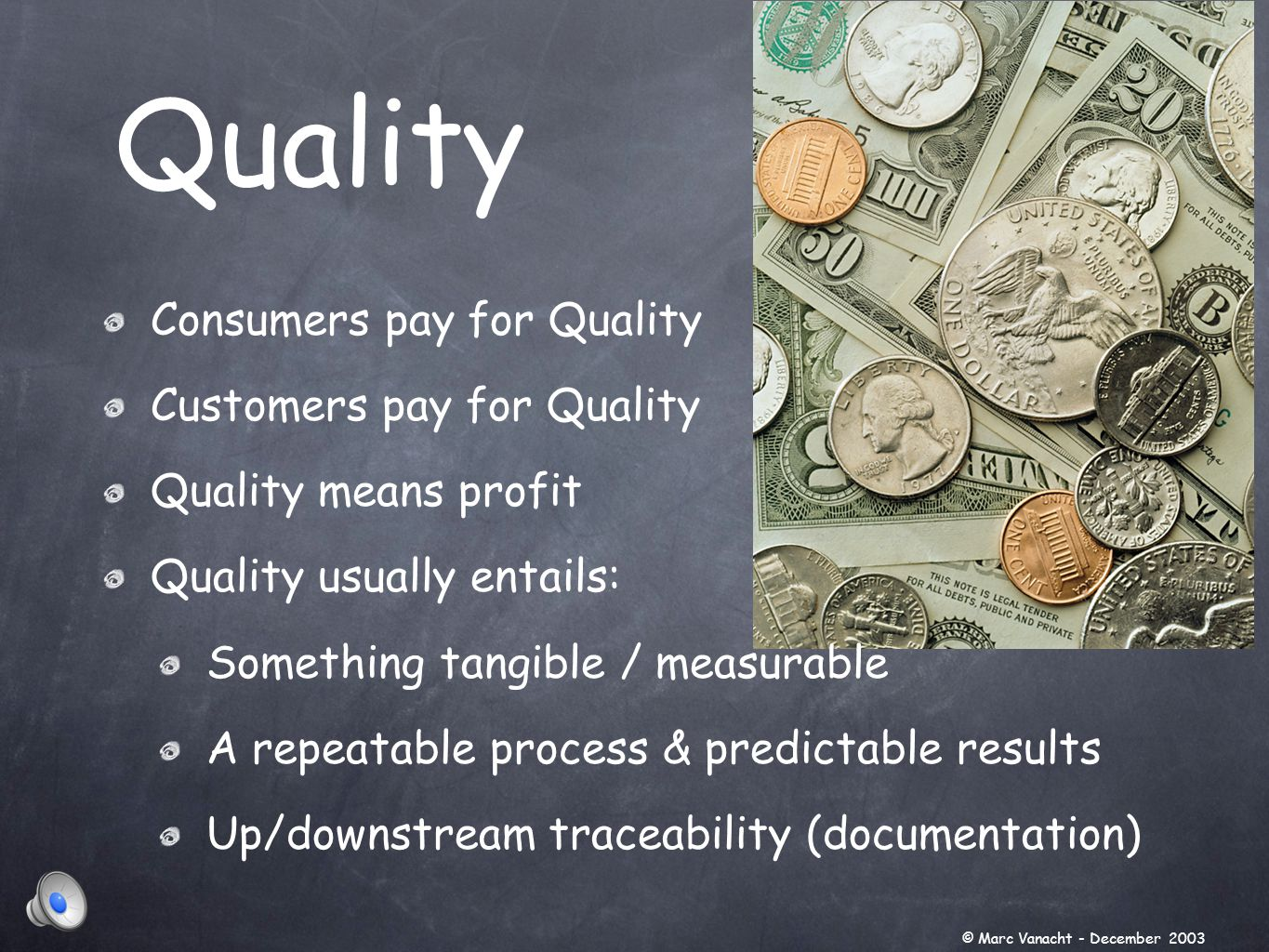 Quality © Marc Vanacht - December 2003 Consumers pay for Quality Customers pay for Quality Quality means profit Quality usually entails: Something tangible / measurable A repeatable process & predictable results Up/downstream traceability (documentation)