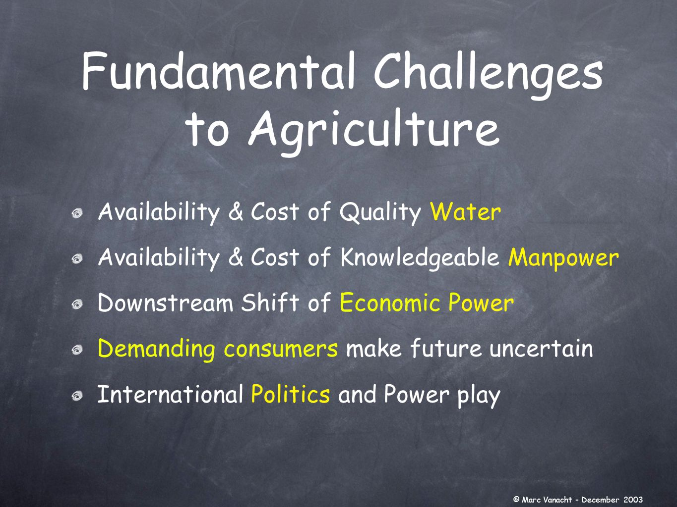Fundamental Challenges to Agriculture Availability & Cost of Quality Water Availability & Cost of Knowledgeable Manpower Downstream Shift of Economic Power Demanding consumers make future uncertain International Politics and Power play © Marc Vanacht - December 2003