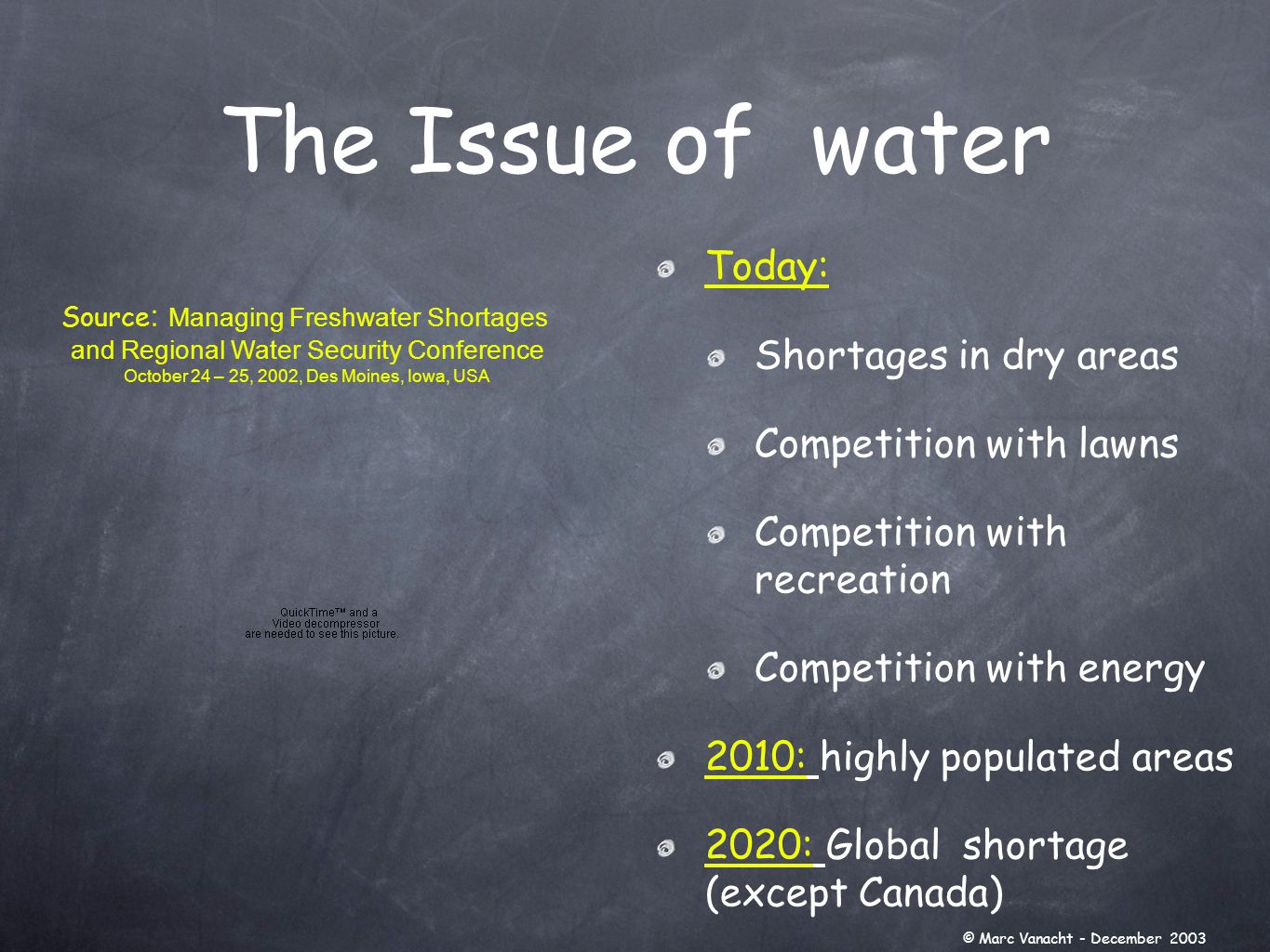 The Issue of water Today: Shortages in dry areas Competition with lawns Competition with recreation Competition with energy 2010: highly populated areas 2020: Global shortage (except Canada) Source : Managing Freshwater Shortages and Regional Water Security Conference October 24 – 25, 2002, Des Moines, Iowa, USA © Marc Vanacht - December 2003