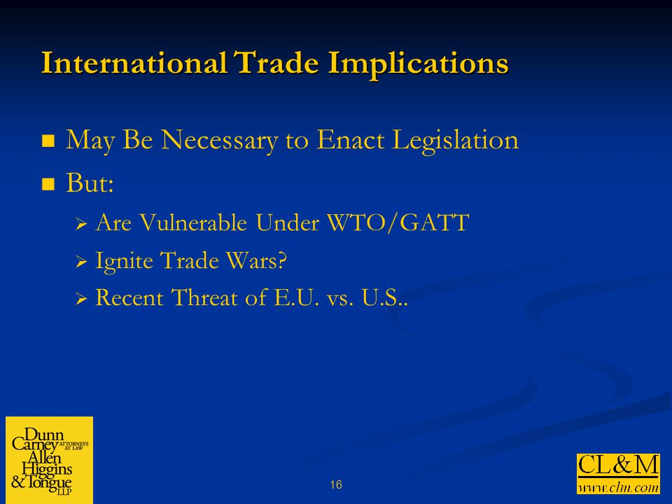 16 International Trade Implications May Be Necessary to Enact Legislation But:  Are Vulnerable Under WTO/GATT  Ignite Trade Wars.