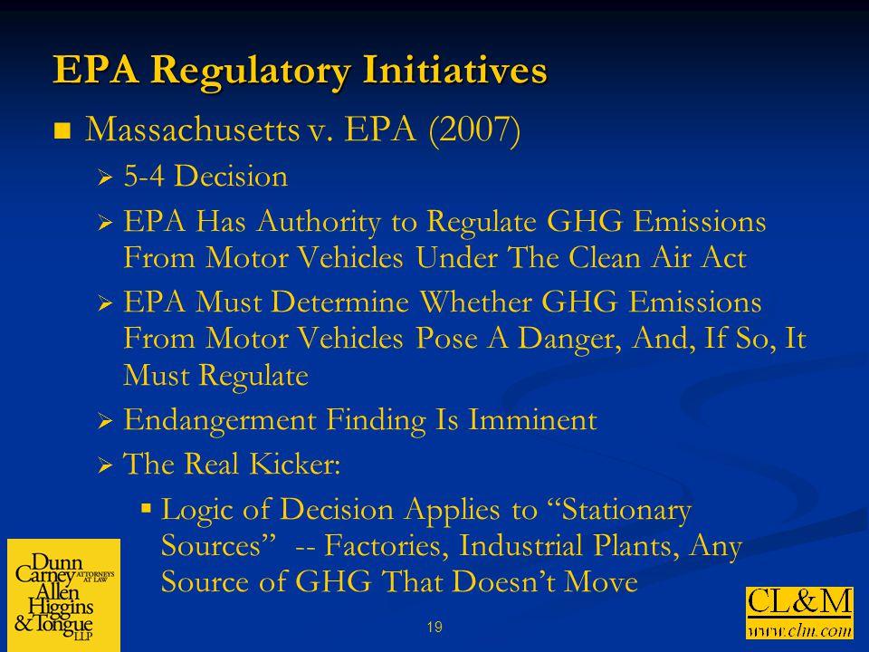 19 EPA Regulatory Initiatives Massachusetts v. EPA (2007)  5-4 Decision  EPA Has Authority to Regulate GHG Emissions From Motor Vehicles Under The C