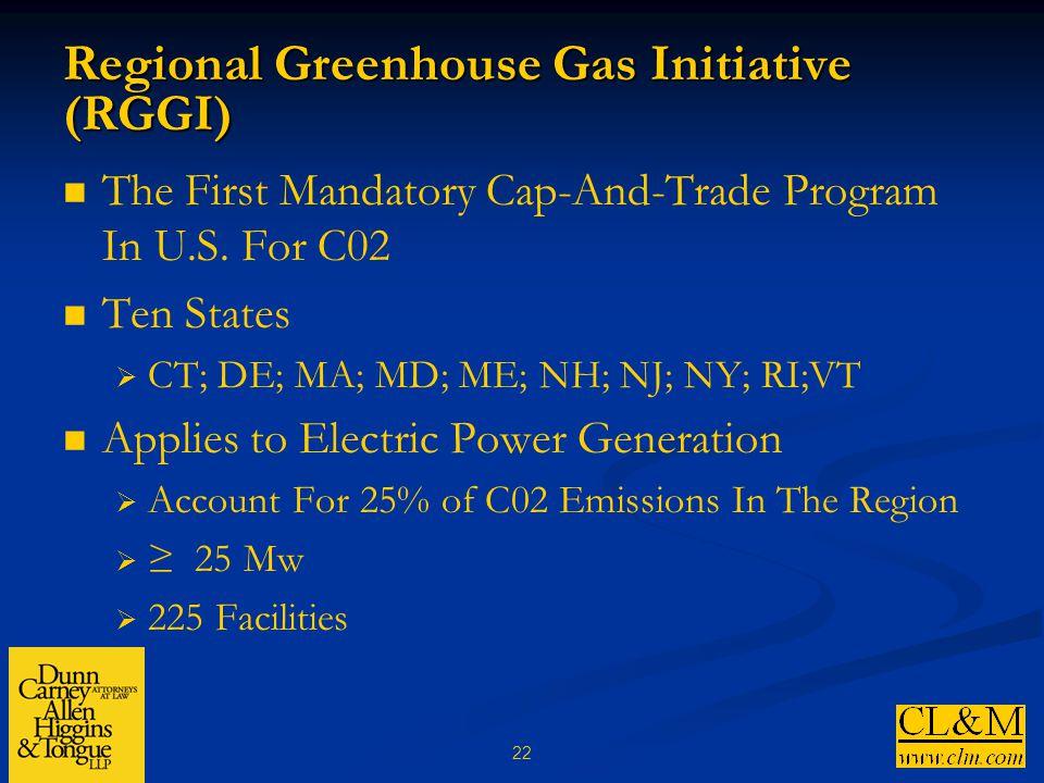 22 Regional Greenhouse Gas Initiative (RGGI) The First Mandatory Cap-And-Trade Program In U.S. For C02 Ten States  CT; DE; MA; MD; ME; NH; NJ; NY; RI