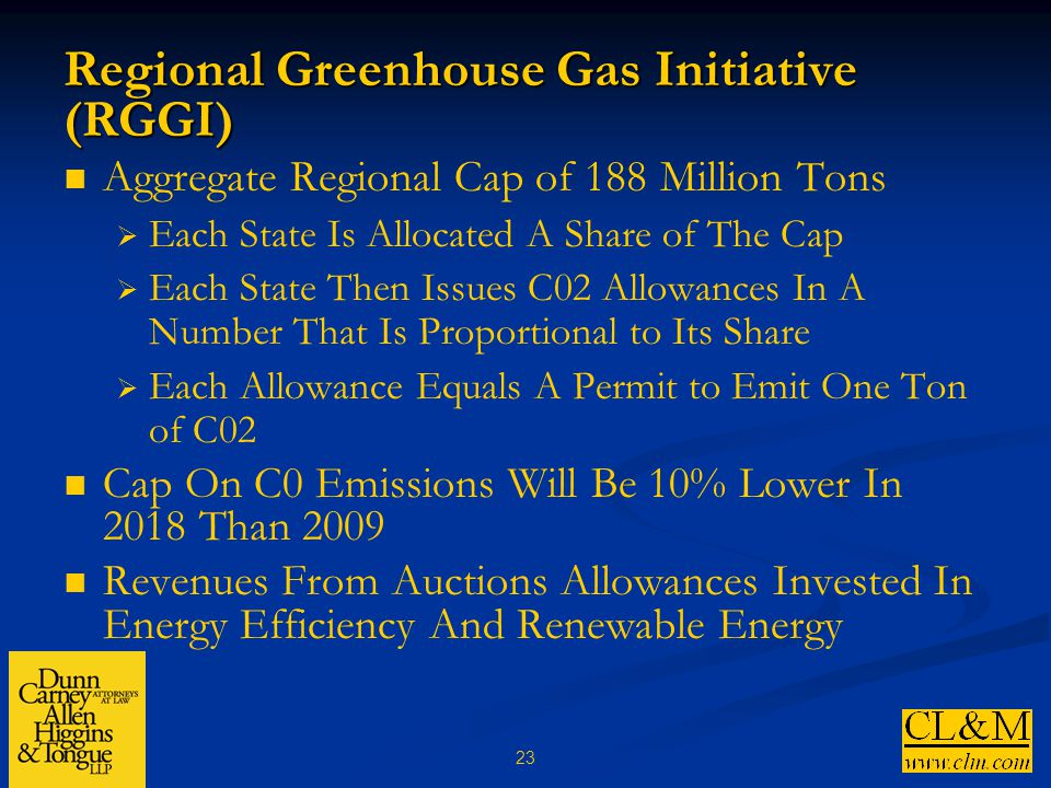 23 Regional Greenhouse Gas Initiative (RGGI) Aggregate Regional Cap of 188 Million Tons  Each State Is Allocated A Share of The Cap  Each State Then Issues C02 Allowances In A Number That Is Proportional to Its Share  Each Allowance Equals A Permit to Emit One Ton of C02 Cap On C0 Emissions Will Be 10% Lower In 2018 Than 2009 Revenues From Auctions Allowances Invested In Energy Efficiency And Renewable Energy
