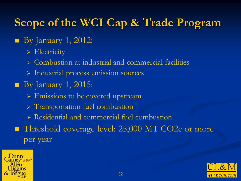 32 Scope of the WCI Cap & Trade Program By January 1, 2012:  Electricity  Combustion at industrial and commercial facilities  Industrial process emission sources By January 1, 2015:  Emissions to be covered upstream  Transportation fuel combustion  Residential and commercial fuel combustion Threshold coverage level: 25,000 MT CO2e or more per year