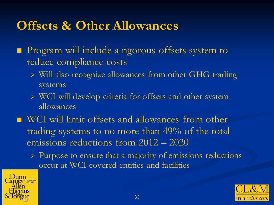 33 Offsets & Other Allowances Program will include a rigorous offsets system to reduce compliance costs  Will also recognize allowances from other GHG trading systems  WCI will develop criteria for offsets and other system allowances WCI will limit offsets and allowances from other trading systems to no more than 49% of the total emissions reductions from 2012 – 2020  Purpose to ensure that a majority of emissions reductions occur at WCI covered entities and facilities