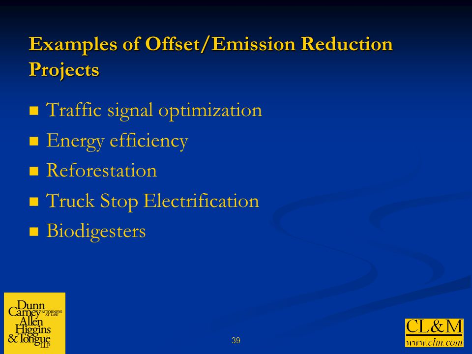 39 Examples of Offset/Emission Reduction Projects Traffic signal optimization Energy efficiency Reforestation Truck Stop Electrification Biodigesters