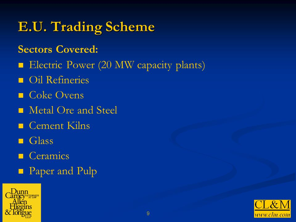9 E.U. Trading Scheme Sectors Covered: Electric Power (20 MW capacity plants) Oil Refineries Coke Ovens Metal Ore and Steel Cement Kilns Glass Ceramic