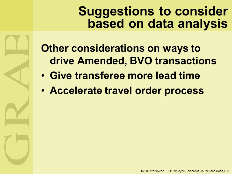 Suggestions to consider based on data analysis Other considerations on ways to drive Amended, BVO transactions Give transferee more lead time Accelerate travel order process ©2005 Worldwide ERC/Employee Relocation Council and Raffa, P.C.