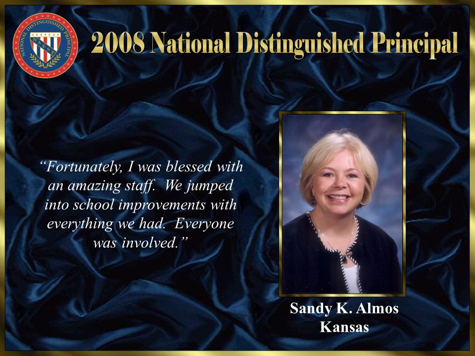 "Sandy K. Almos Kansas ""Fortunately, I was blessed with an amazing staff. We jumped into school improvements with everything we had. Everyone was invol"
