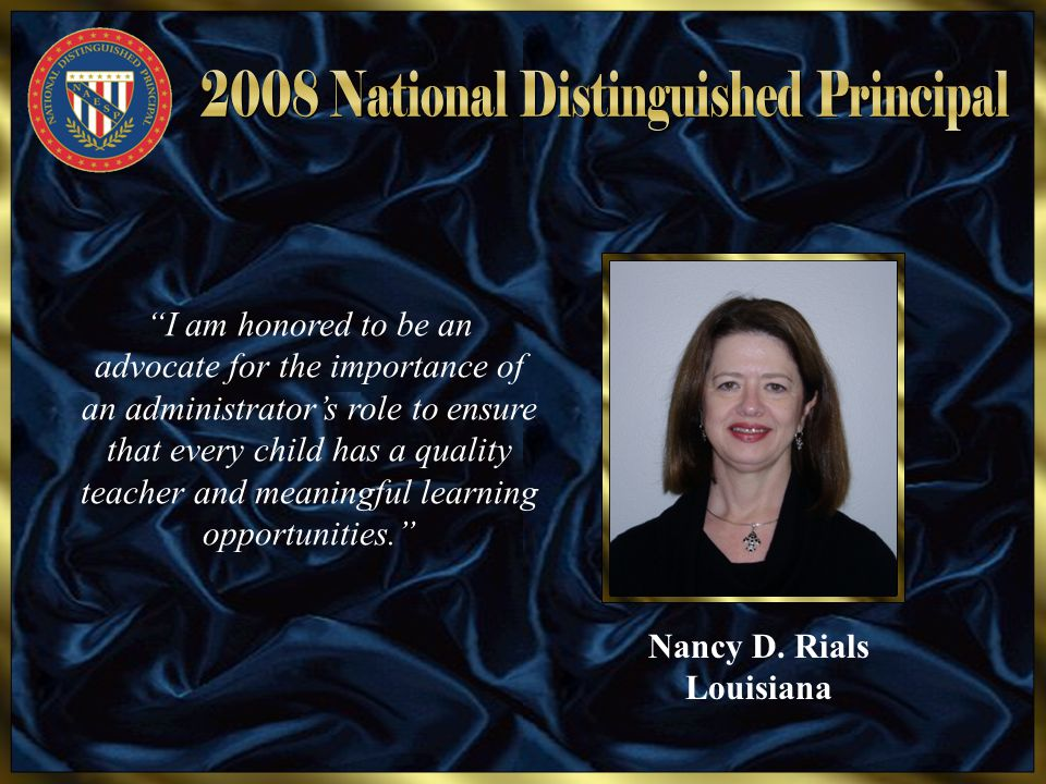 "Nancy D. Rials Louisiana ""I am honored to be an advocate for the importance of an administrator's role to ensure that every child has a quality teache"