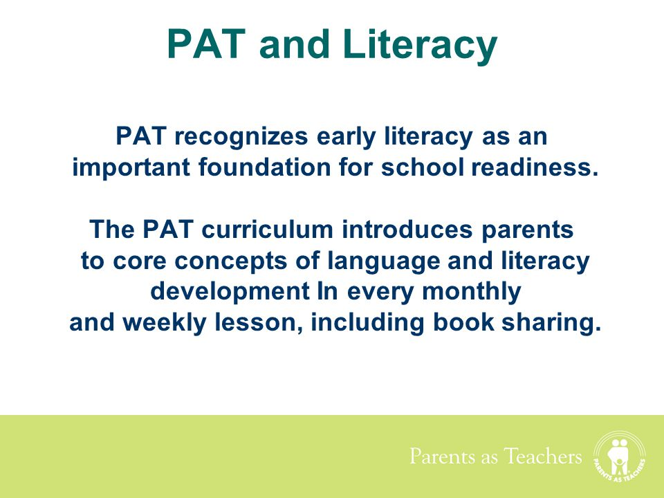 Parents as Teachers PAT and Literacy PAT recognizes early literacy as an important foundation for school readiness. The PAT curriculum introduces pare
